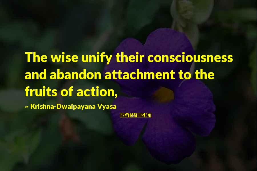 Unify Sayings By Krishna-Dwaipayana Vyasa: The wise unify their consciousness and abandon attachment to the fruits of action,