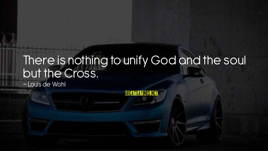 Unify Sayings By Louis De Wohl: There is nothing to unify God and the soul but the Cross.