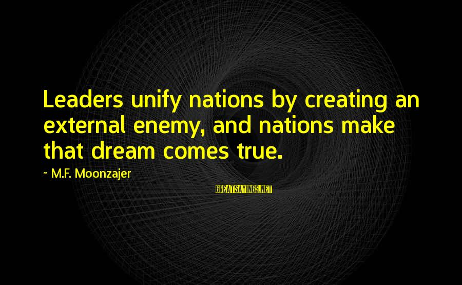 Unify Sayings By M.F. Moonzajer: Leaders unify nations by creating an external enemy, and nations make that dream comes true.