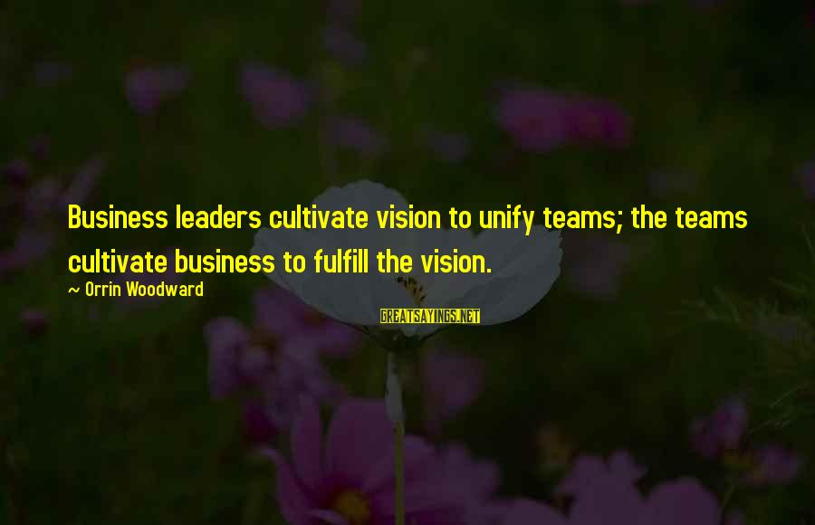 Unify Sayings By Orrin Woodward: Business leaders cultivate vision to unify teams; the teams cultivate business to fulfill the vision.