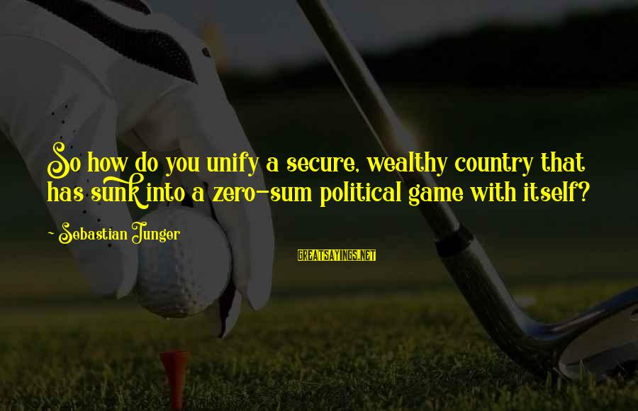 Unify Sayings By Sebastian Junger: So how do you unify a secure, wealthy country that has sunk into a zero-sum
