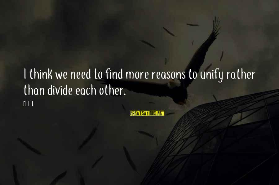 Unify Sayings By T.I.: I think we need to find more reasons to unify rather than divide each other.