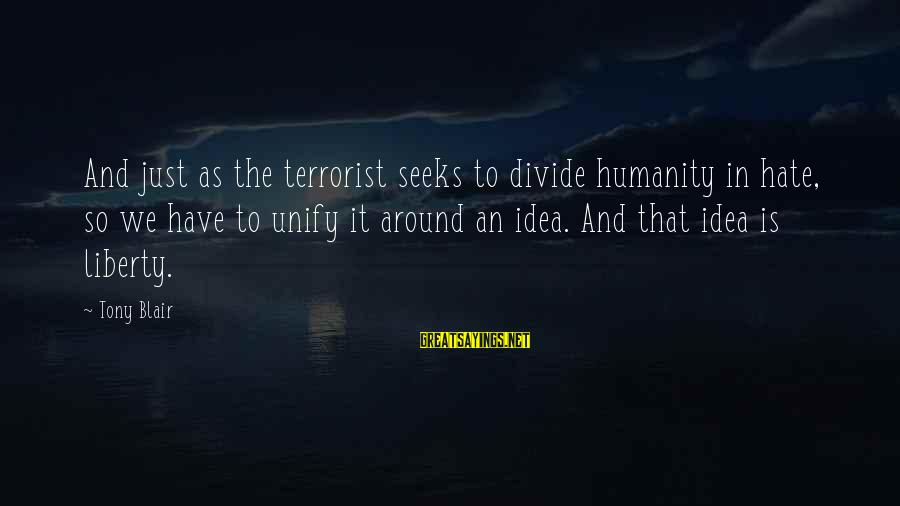 Unify Sayings By Tony Blair: And just as the terrorist seeks to divide humanity in hate, so we have to