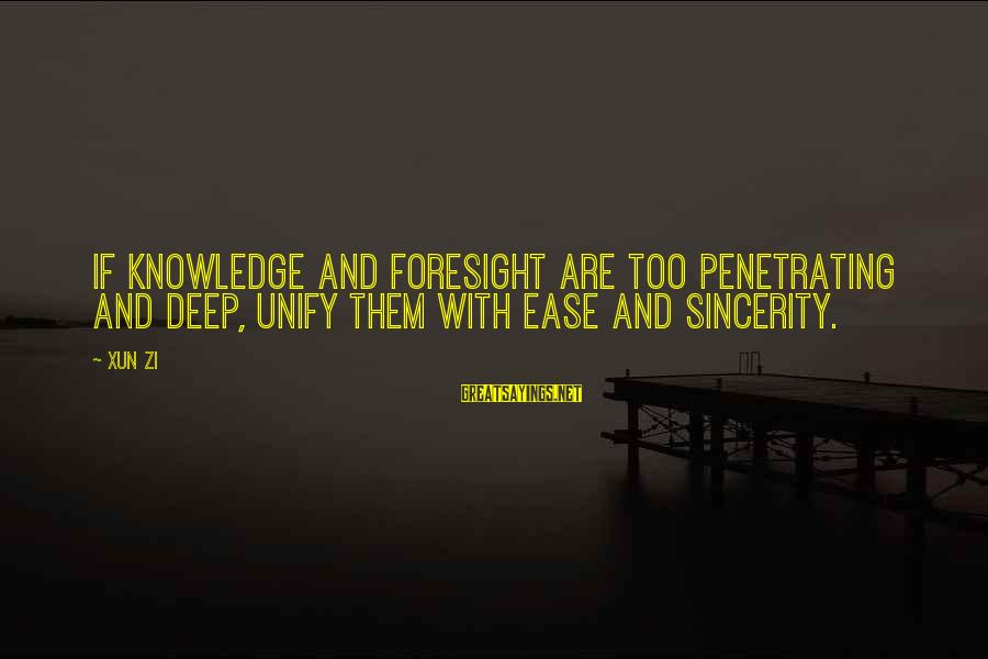 Unify Sayings By Xun Zi: If knowledge and foresight are too penetrating and deep, unify them with ease and sincerity.
