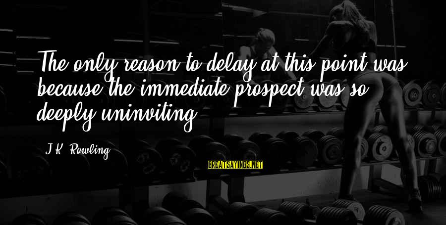 Uninviting Sayings By J.K. Rowling: The only reason to delay at this point was because the immediate prospect was so