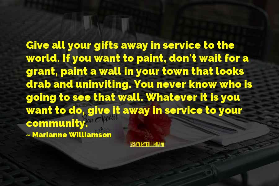 Uninviting Sayings By Marianne Williamson: Give all your gifts away in service to the world. If you want to paint,