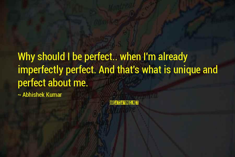 Unique Me Sayings By Abhishek Kumar: Why should I be perfect.. when I'm already imperfectly perfect. And that's what is unique