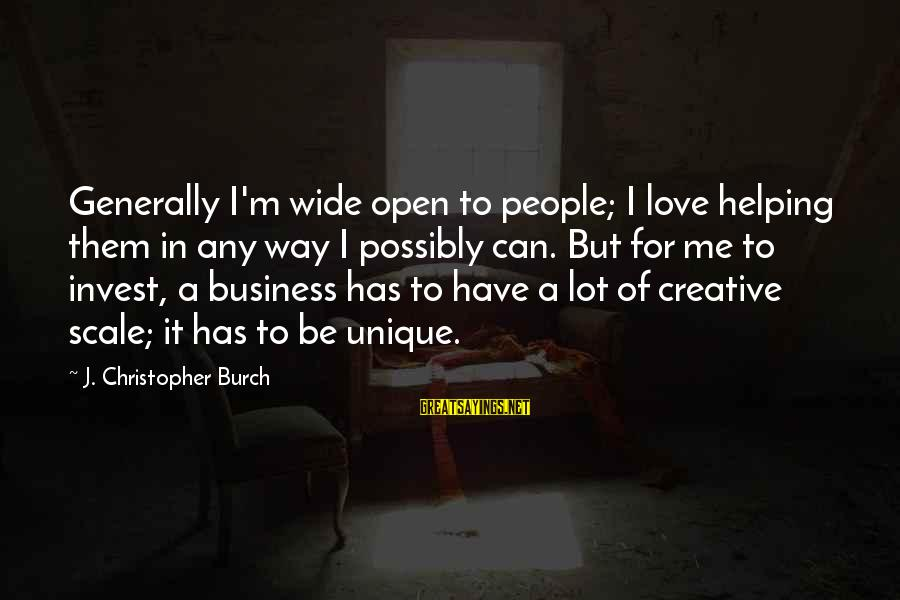 Unique Me Sayings By J. Christopher Burch: Generally I'm wide open to people; I love helping them in any way I possibly