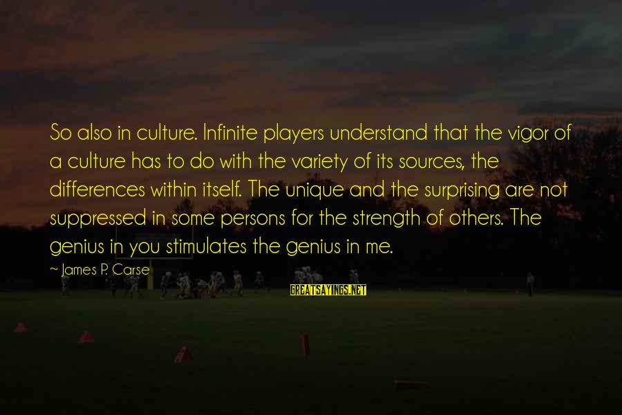 Unique Me Sayings By James P. Carse: So also in culture. Infinite players understand that the vigor of a culture has to