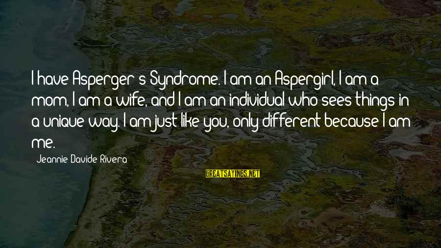 Unique Me Sayings By Jeannie Davide-Rivera: I have Asperger's Syndrome. I am an Aspergirl, I am a mom, I am a