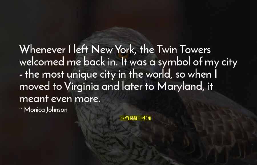 Unique Me Sayings By Monica Johnson: Whenever I left New York, the Twin Towers welcomed me back in. It was a