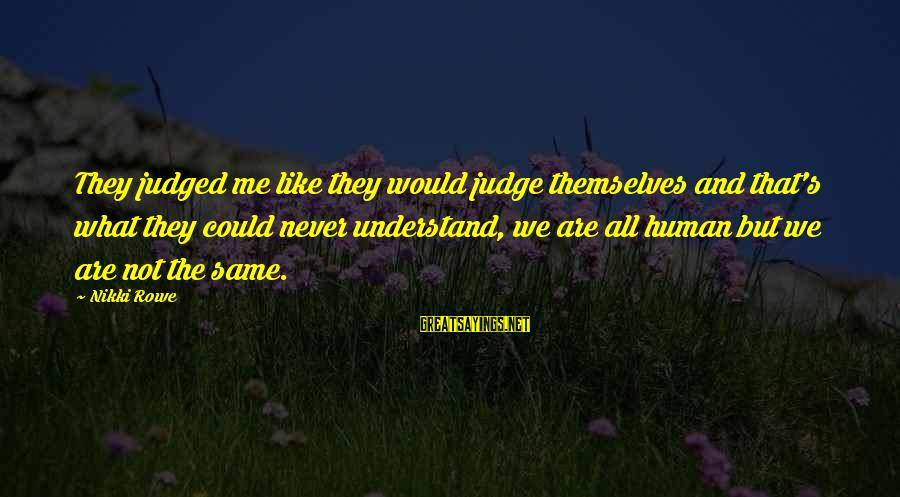 Unique Me Sayings By Nikki Rowe: They judged me like they would judge themselves and that's what they could never understand,