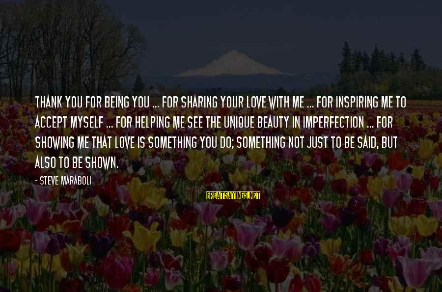 Unique Me Sayings By Steve Maraboli: Thank you for being you ... for sharing your love with me ... for inspiring