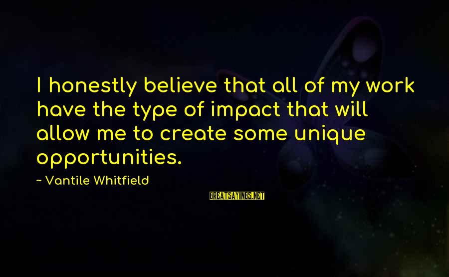 Unique Me Sayings By Vantile Whitfield: I honestly believe that all of my work have the type of impact that will