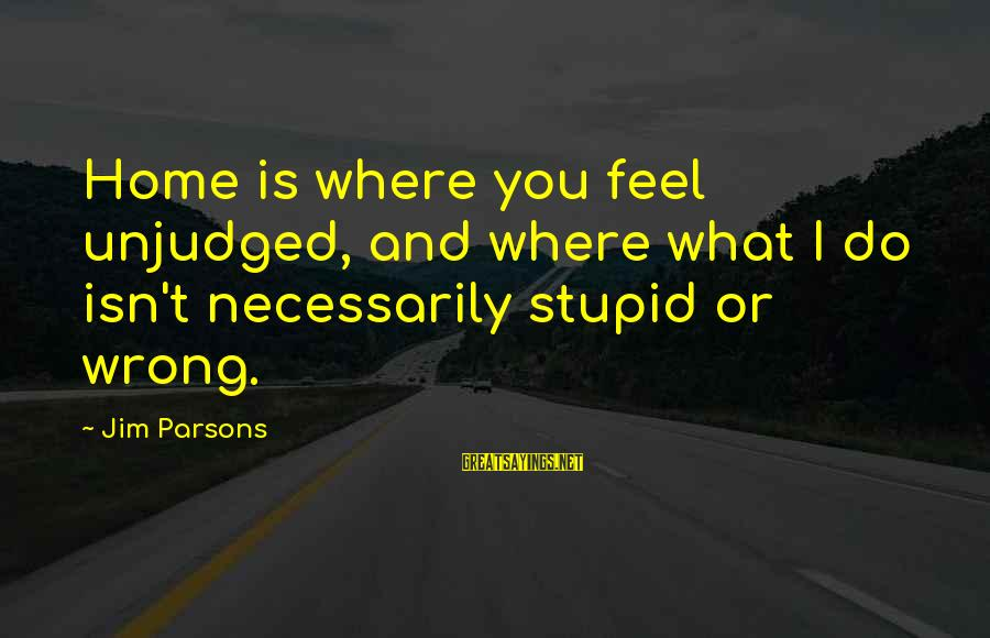 Unjudged Sayings By Jim Parsons: Home is where you feel unjudged, and where what I do isn't necessarily stupid or