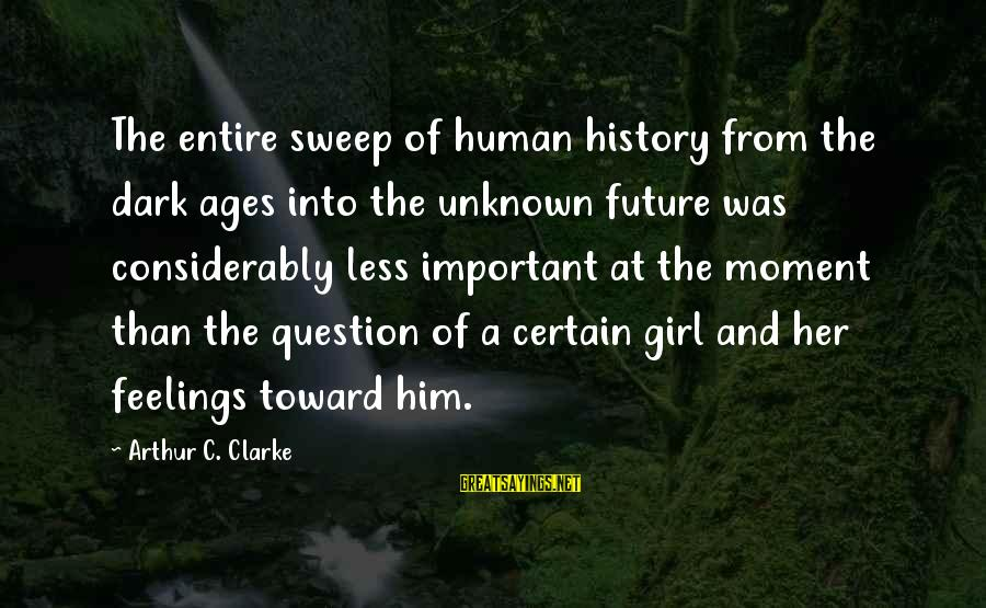 Unknown Feelings Sayings By Arthur C. Clarke: The entire sweep of human history from the dark ages into the unknown future was