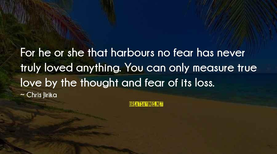 Unknown Feelings Sayings By Chris Jirika: For he or she that harbours no fear has never truly loved anything. You can