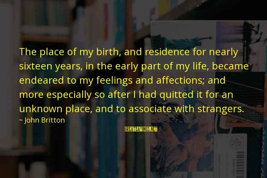 Unknown Feelings Sayings By John Britton: The place of my birth, and residence for nearly sixteen years, in the early part