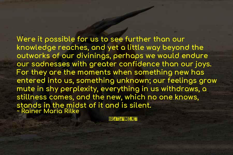 Unknown Feelings Sayings By Rainer Maria Rilke: Were it possible for us to see further than our knowledge reaches, and yet a