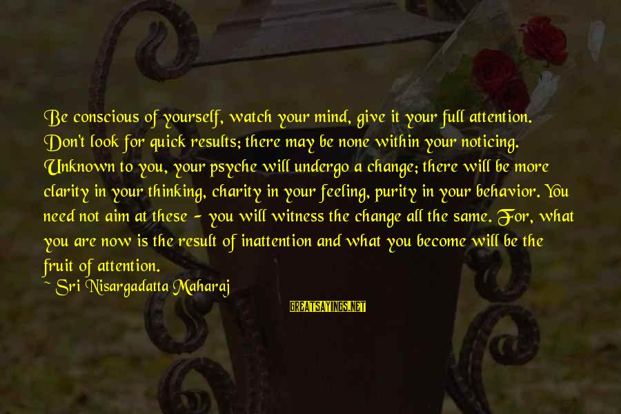 Unknown Feelings Sayings By Sri Nisargadatta Maharaj: Be conscious of yourself, watch your mind, give it your full attention. Don't look for