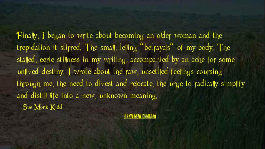 Unknown Feelings Sayings By Sue Monk Kidd: Finally, I began to write about becoming an older woman and the trepidation it stirred.