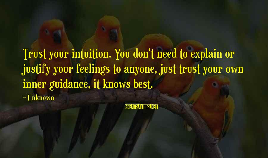 Unknown Feelings Sayings By Unknown: Trust your intuition. You don't need to explain or justify your feelings to anyone, just