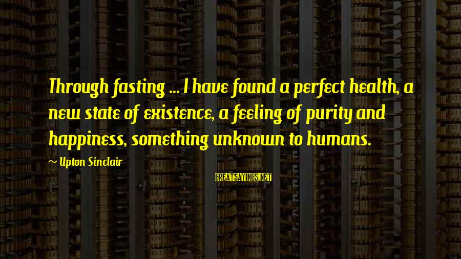 Unknown Feelings Sayings By Upton Sinclair: Through fasting ... I have found a perfect health, a new state of existence, a