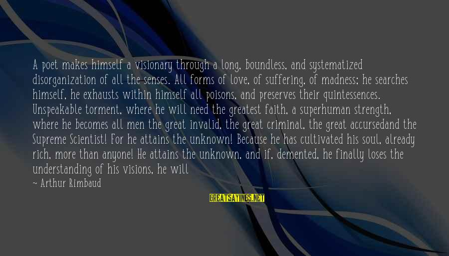 Unknown Strength Sayings By Arthur Rimbaud: A poet makes himself a visionary through a long, boundless, and systematized disorganization of all