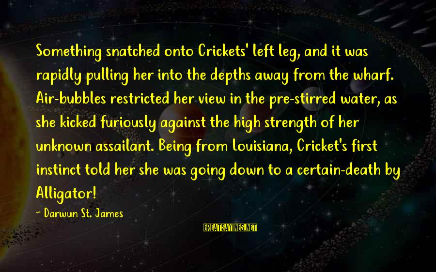 Unknown Strength Sayings By Darwun St. James: Something snatched onto Crickets' left leg, and it was rapidly pulling her into the depths