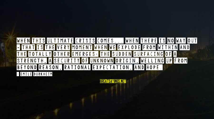 Unknown Strength Sayings By Emile Durkheim: When this ultimate crisis comes... when there is no way out - that is the