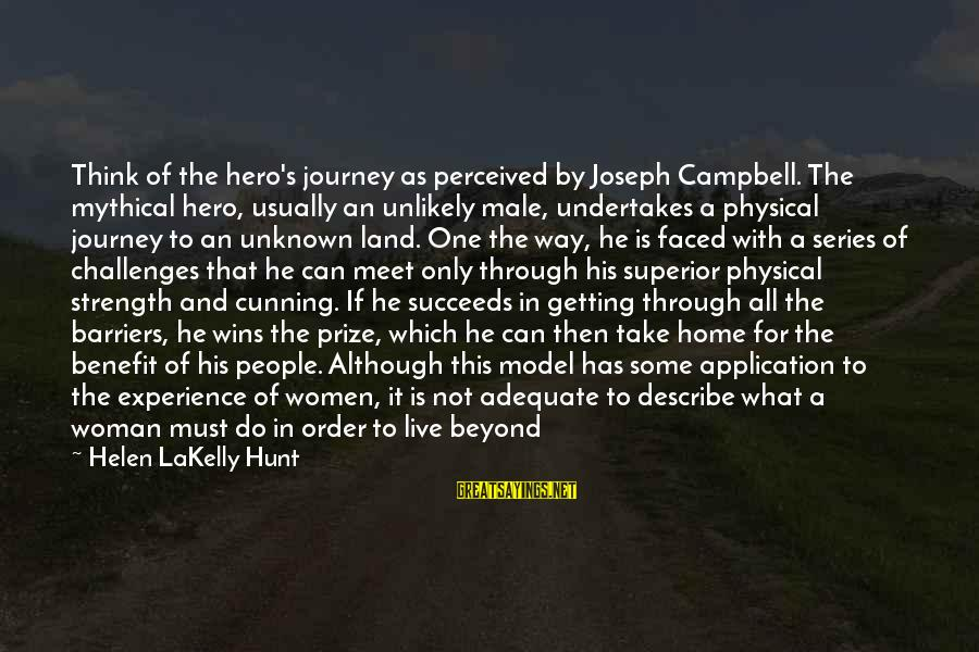 Unknown Strength Sayings By Helen LaKelly Hunt: Think of the hero's journey as perceived by Joseph Campbell. The mythical hero, usually an