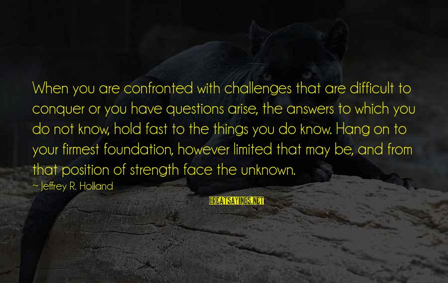 Unknown Strength Sayings By Jeffrey R. Holland: When you are confronted with challenges that are difficult to conquer or you have questions