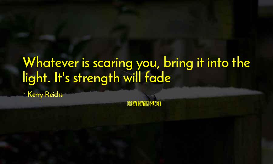 Unknown Strength Sayings By Kerry Reichs: Whatever is scaring you, bring it into the light. It's strength will fade