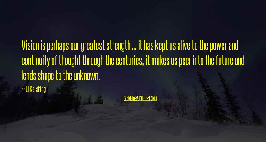 Unknown Strength Sayings By Li Ka-shing: Vision is perhaps our greatest strength ... it has kept us alive to the power