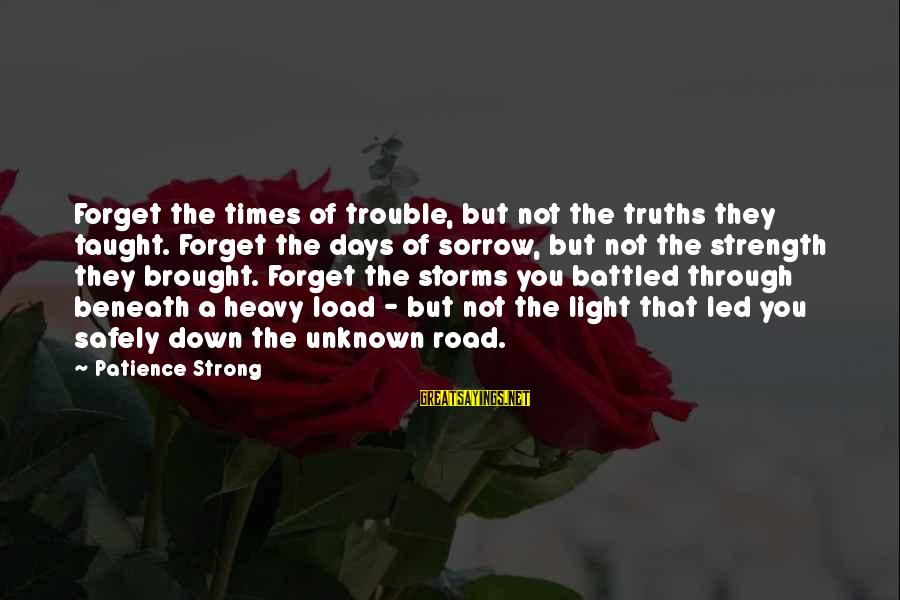 Unknown Strength Sayings By Patience Strong: Forget the times of trouble, but not the truths they taught. Forget the days of
