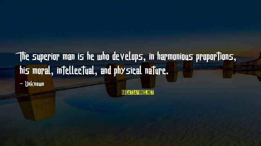 Unknown Strength Sayings By Unknown: The superior man is he who develops, in harmonious proportions, his moral, intellectual, and physical
