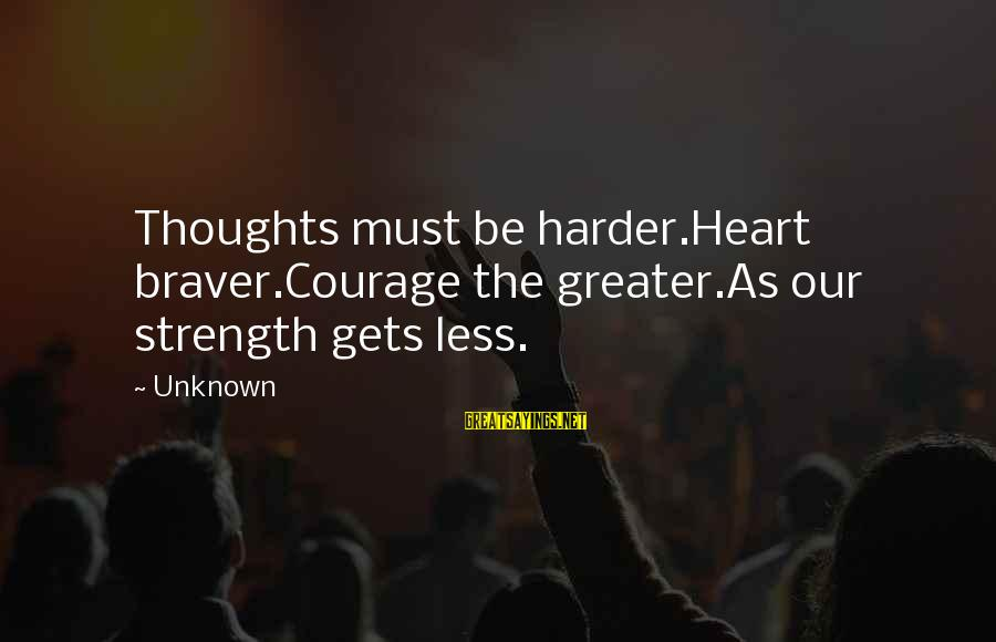 Unknown Strength Sayings By Unknown: Thoughts must be harder.Heart braver.Courage the greater.As our strength gets less.