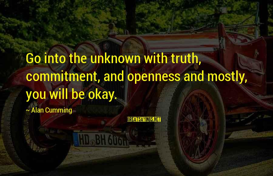 Unknown Truth Sayings By Alan Cumming: Go into the unknown with truth, commitment, and openness and mostly, you will be okay.