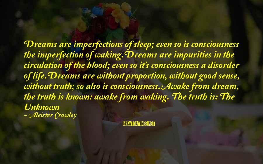Unknown Truth Sayings By Aleister Crowley: Dreams are imperfections of sleep; even so is consciousness the imperfection of waking.Dreams are impurities