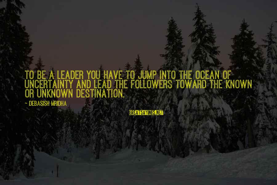 Unknown Truth Sayings By Debasish Mridha: To be a leader you have to jump into the ocean of uncertainty and lead