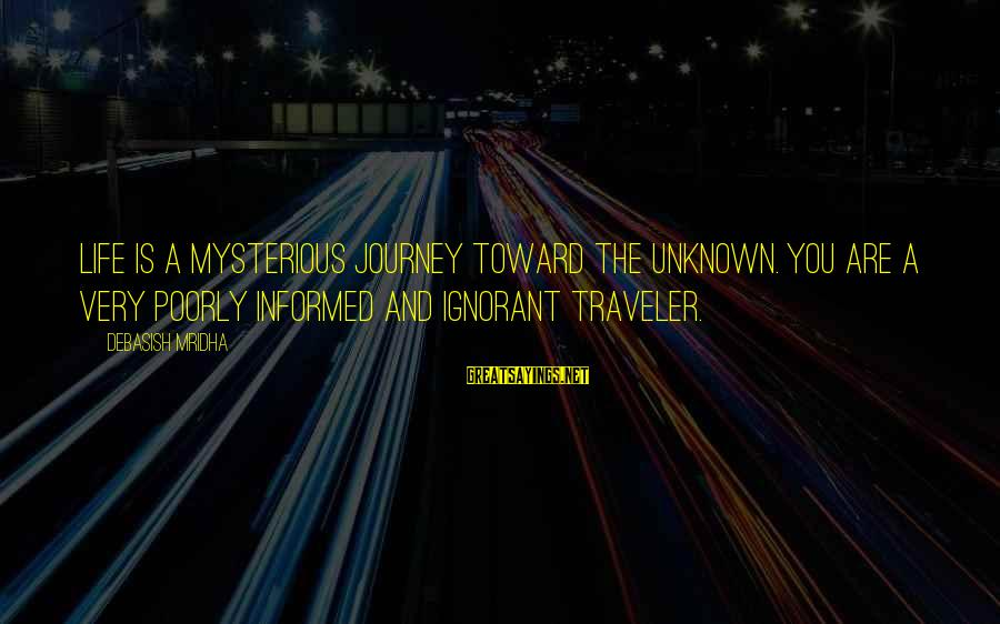 Unknown Truth Sayings By Debasish Mridha: Life is a mysterious journey toward the unknown. You are a very poorly informed and