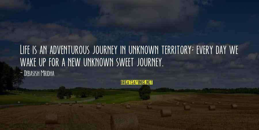 Unknown Truth Sayings By Debasish Mridha: Life is an adventurous journey in unknown territory; every day we wake up for a