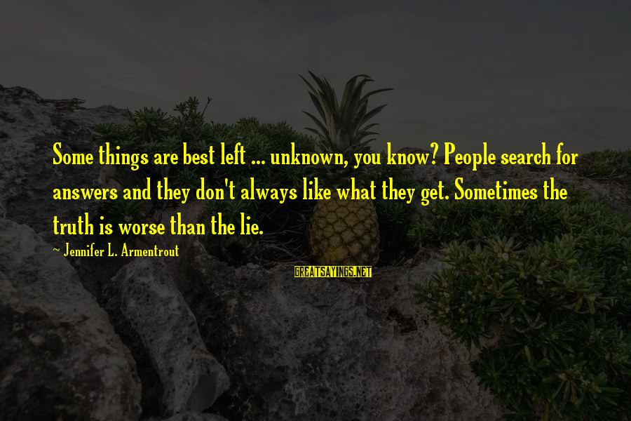 Unknown Truth Sayings By Jennifer L. Armentrout: Some things are best left ... unknown, you know? People search for answers and they