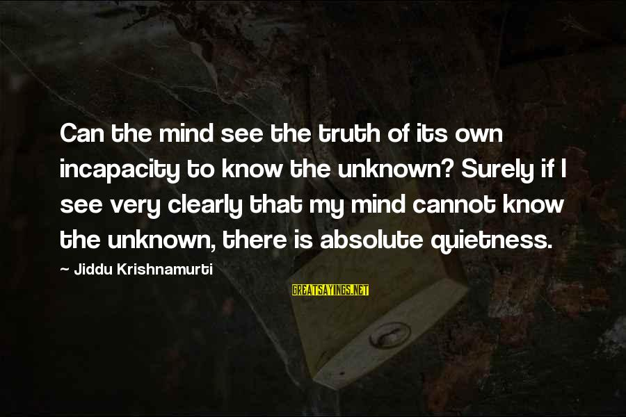 Unknown Truth Sayings By Jiddu Krishnamurti: Can the mind see the truth of its own incapacity to know the unknown? Surely