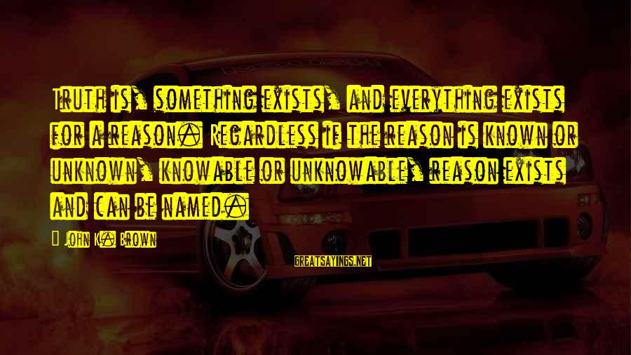 Unknown Truth Sayings By John K. Brown: Truth is, something exists, and everything exists for a reason. Regardless if the reason is