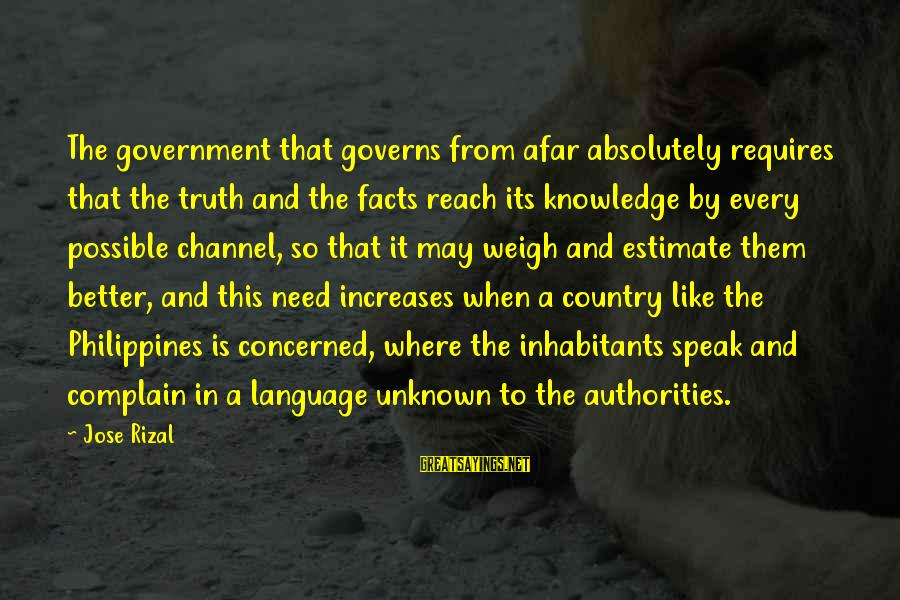 Unknown Truth Sayings By Jose Rizal: The government that governs from afar absolutely requires that the truth and the facts reach