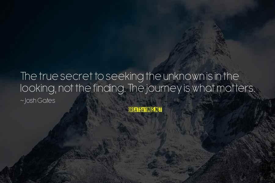 Unknown Truth Sayings By Josh Gates: The true secret to seeking the unknown is in the looking, not the finding. The