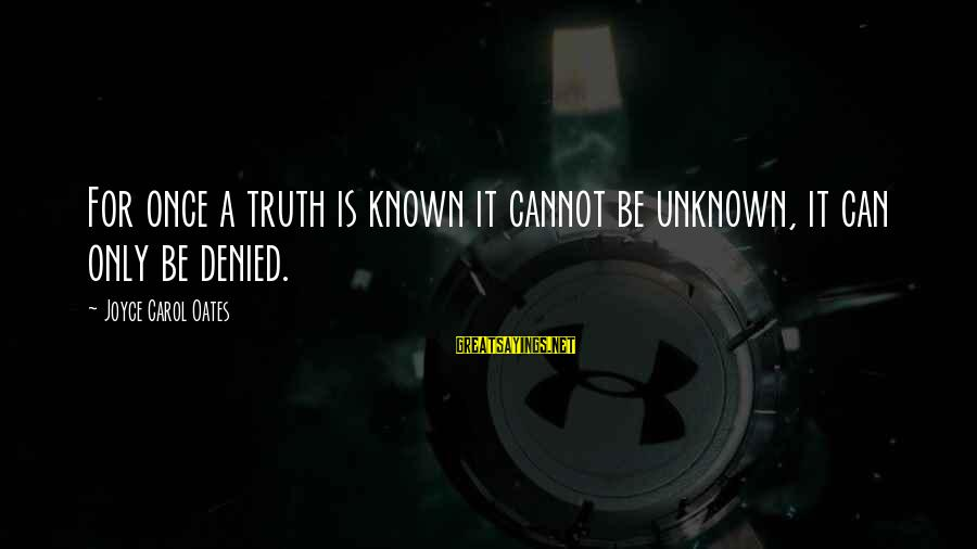 Unknown Truth Sayings By Joyce Carol Oates: For once a truth is known it cannot be unknown, it can only be denied.