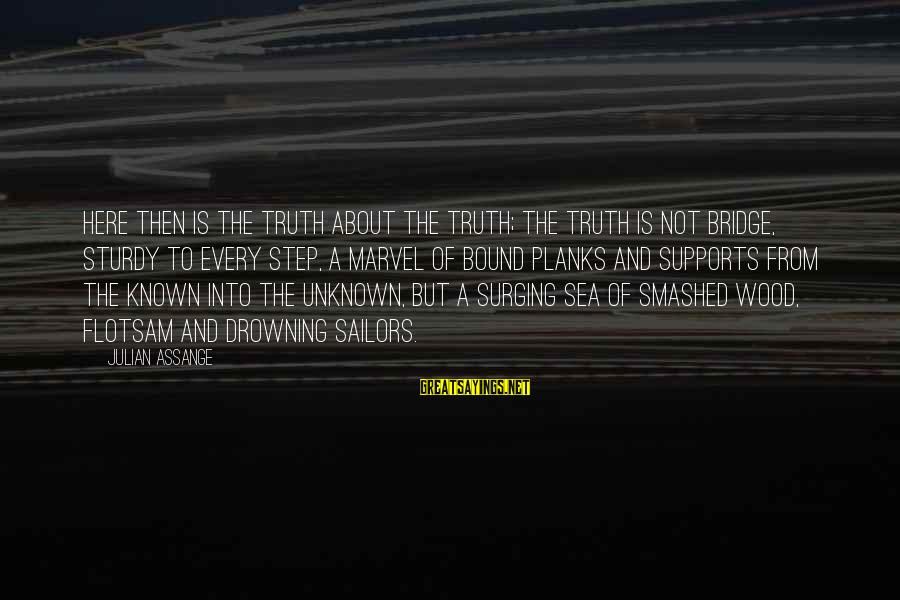 Unknown Truth Sayings By Julian Assange: Here then is the truth about the Truth; the Truth is not bridge, sturdy to