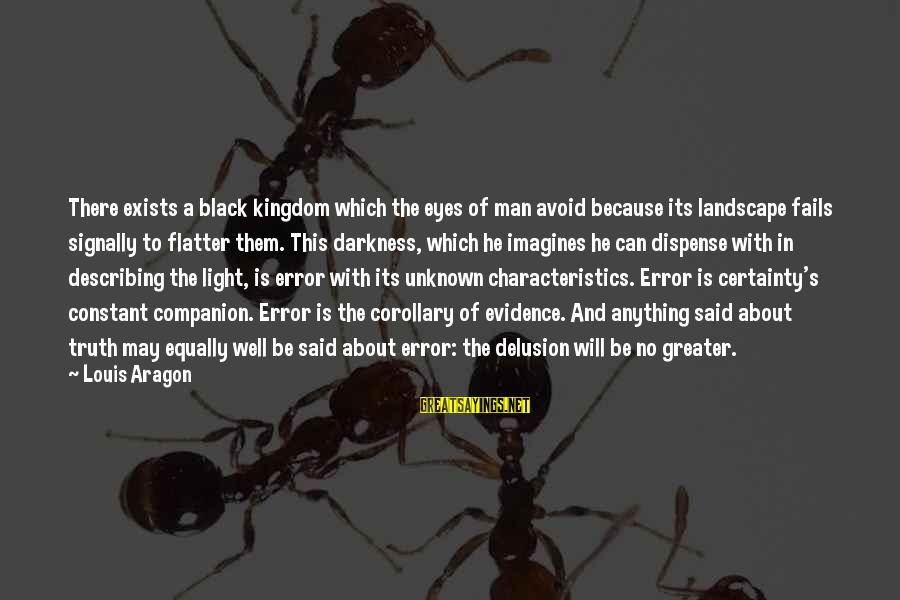 Unknown Truth Sayings By Louis Aragon: There exists a black kingdom which the eyes of man avoid because its landscape fails